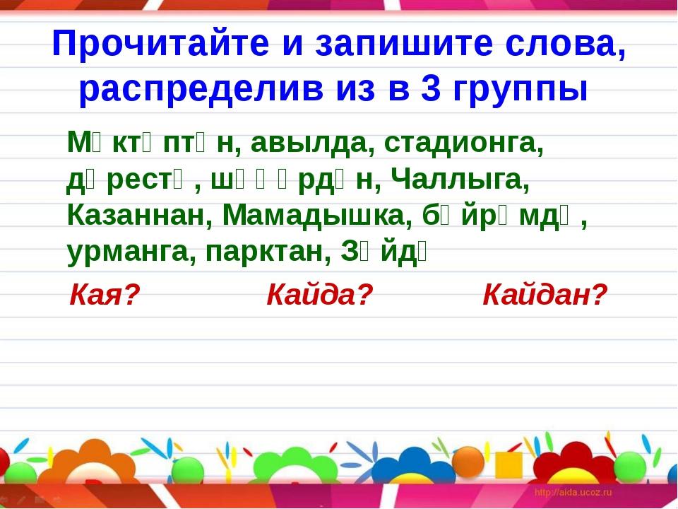Прочитайте и запишите слова, распределив из в 3 группы Мәктәптән, авылда, ст...