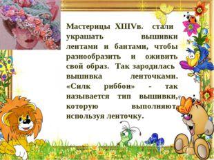 Мастерицы XIIIVв. стали украшать вышивки лентами и бантами, чтобы разнообрази