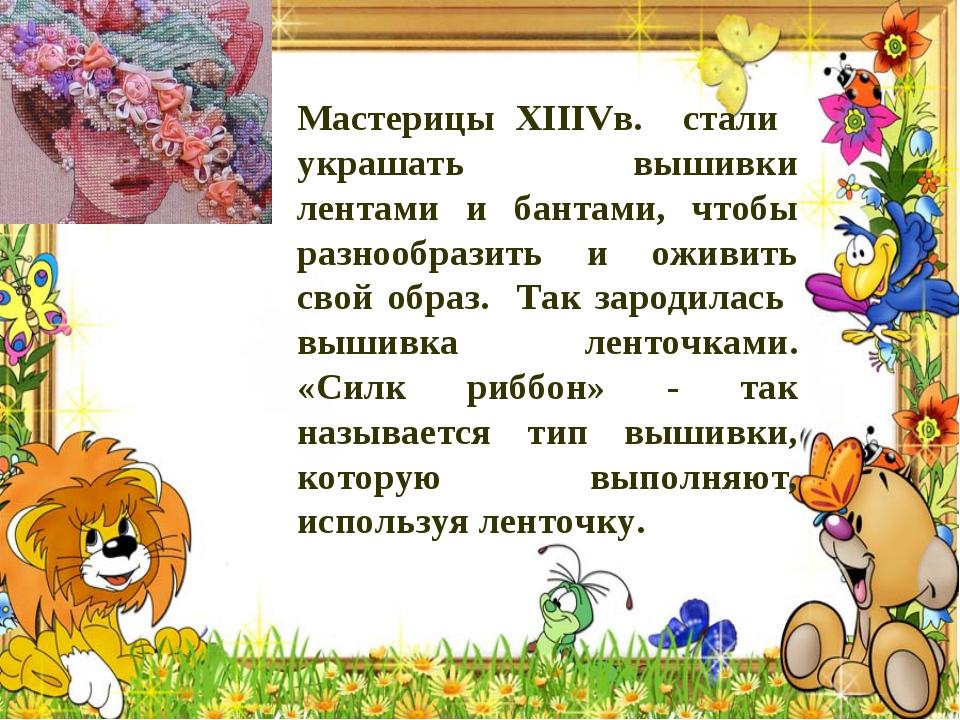 Мастерицы XIIIVв. стали украшать вышивки лентами и бантами, чтобы разнообрази...