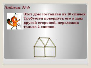 Задача №4: Этот дом составлен из 10 спичек. Требуется повернуть его к нам дру