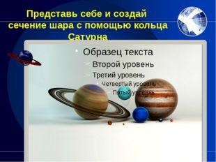 Представь себе и создай сечение шара с помощью кольца Сатурна Что получится в