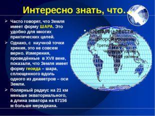 Интересно знать, что… Часто говорят, что Земля имеет форму ШАРА. Это удобно д