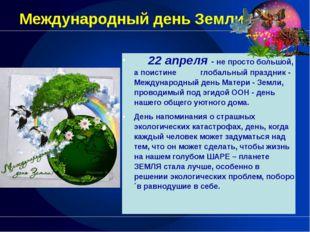 Международный день Земли 22 апреля-не просто большой, а поистине глобальный п