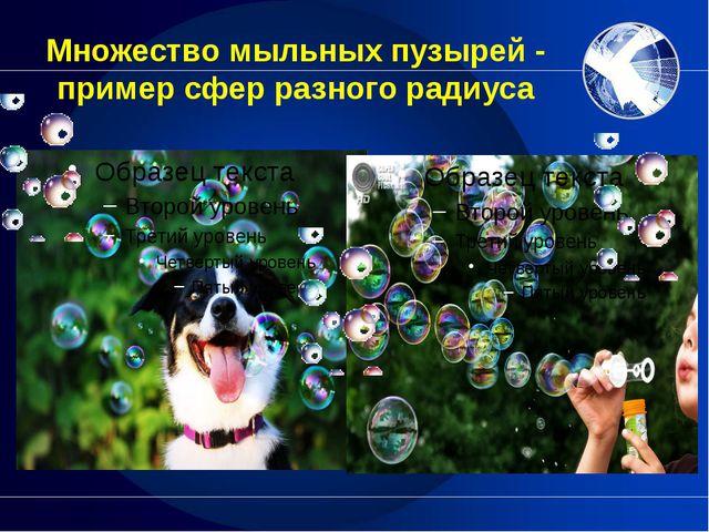 Множество мыльных пузырей - пример сфер разного радиуса Не составит труда нап...