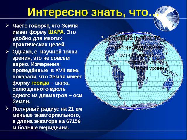 Интересно знать, что… Часто говорят, что Земля имеет форму ШАРА. Это удобно д...