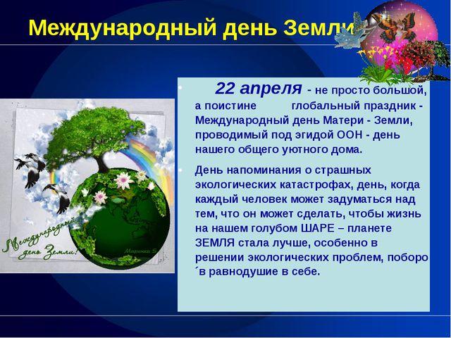 Международный день Земли 22 апреля-не просто большой, а поистине глобальный п...