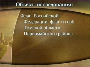Объект исследования: Флаг Российской Федерации, флаг и герб Томской области,