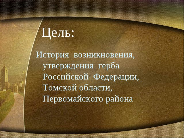 Цель: История возникновения, утверждения герба Российской Федерации, Томской...