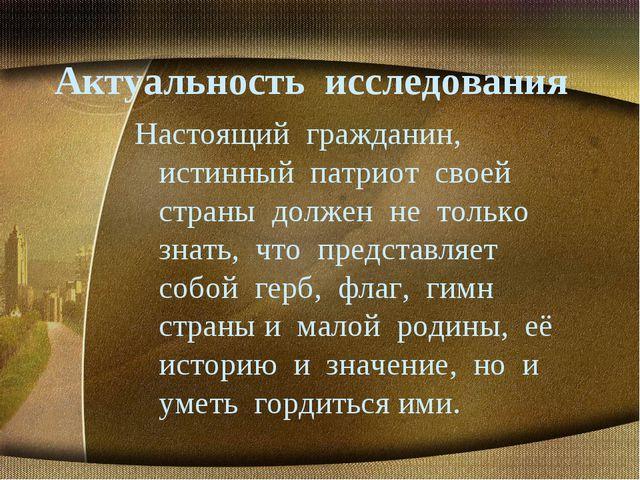 Актуальность исследования Настоящий гражданин, истинный патриот своей страны...