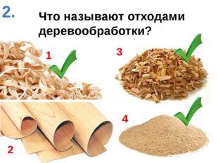 Что называют отходами деревообработки? 1 2 3 4 2.
