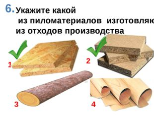 Укажите какой из пиломатериалов изготовляют из отходов производства 1 2 3 6. 4