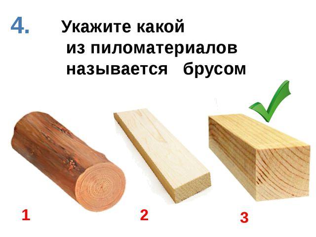 Укажите какой из пиломатериалов называется брусом 1 2 3 4.