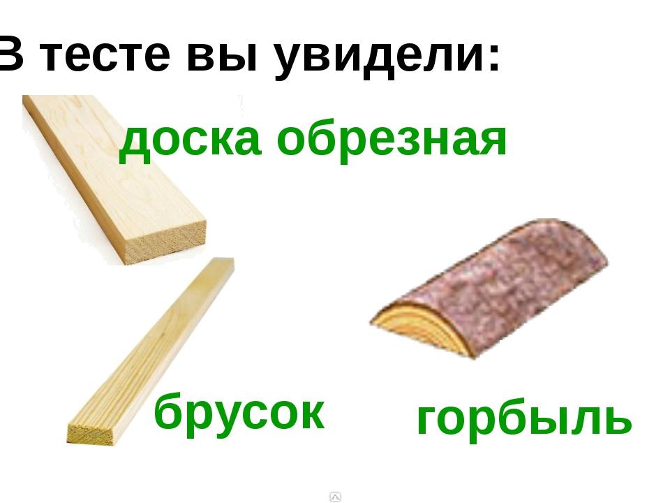 В тесте вы увидели: доска обрезная брусок горбыль