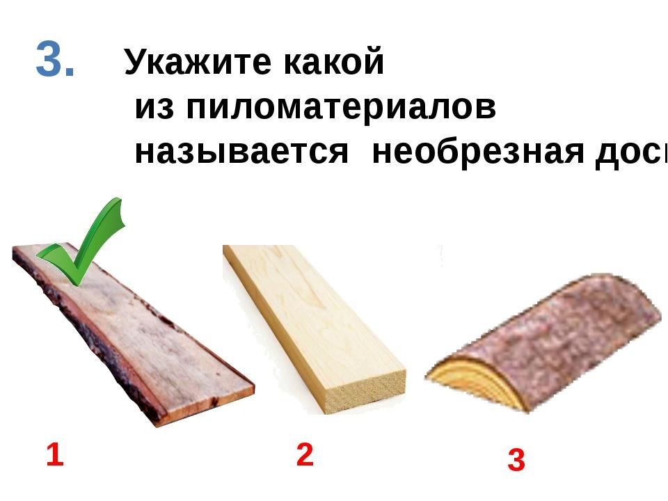 Укажите какой из пиломатериалов называется необрезная доска 1 2 3 3.