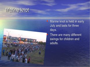 Marine knot is held in early July and lasts for three days. There are many di
