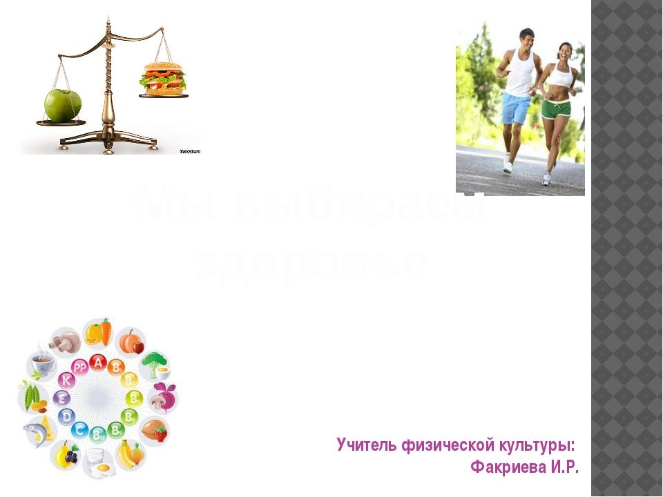 Учитель физической культуры: Факриева И.Р. Мы выбираем здоровье