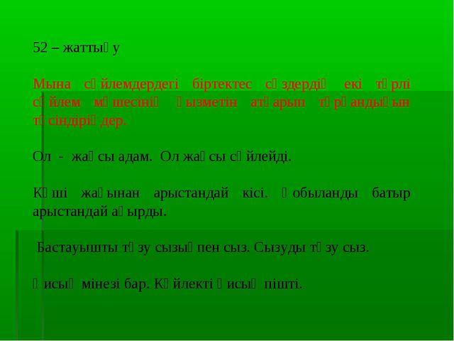52 – жаттығу Мына сөйлемдердегі біртектес сөздердің екі түрлі сөйлем мүшесіні...