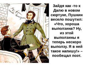 Зайдя как -то к Далю в новом сюртуке, Пушкин весело пошутил: «Что, хороша вып