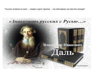 """""""Русского человека он знает, — говорил о Дале Тургенев, — как свой карман, к"""