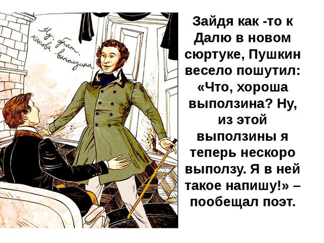 Зайдя как -то к Далю в новом сюртуке, Пушкин весело пошутил: «Что, хороша вып...