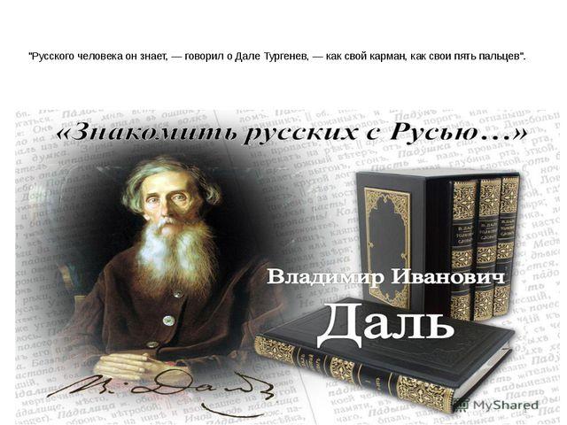 """""""Русского человека он знает, — говорил о Дале Тургенев, — как свой карман, к..."""