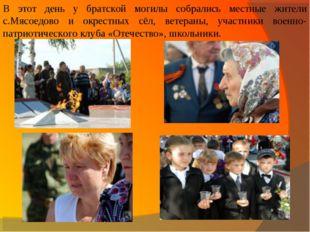 В этот день у братской могилы собрались местные жители с.Мясоедово и окрестны