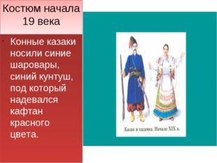 Костюм начала 19 века Конные казаки носили синие шаровары, синий кунтуш, под
