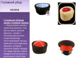 Головной убор казака Головным убором казаку служила папаха — барашковая шапка