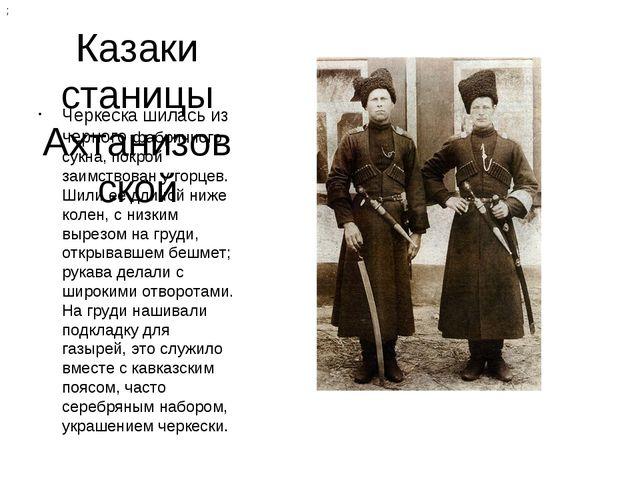 Казаки станицы Ахтанизовской Черкеска шилась из черного фабричного сукна, пок...