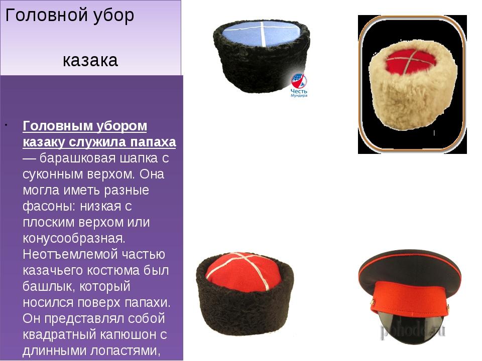 Головной убор казака Головным убором казаку служила папаха — барашковая шапка...