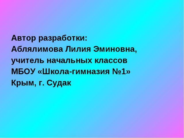 Автор разработки: Аблялимова Лилия Эминовна, учитель начальных классов МБОУ «...