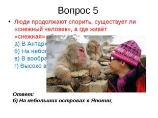 Вопрос 5 Люди продолжают спорить, существует ли «снежный человек», а где живё