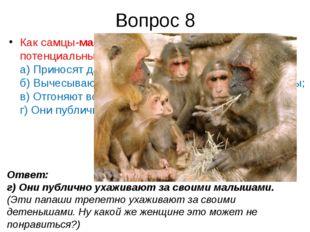 Вопрос 8 Как самцы-макакизавоевывают доверие потенциальных подруг? а) Принос
