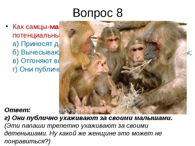 Вопрос 8 Как самцы-макакизавоевывают доверие потенциальных подруг? а) Принос...