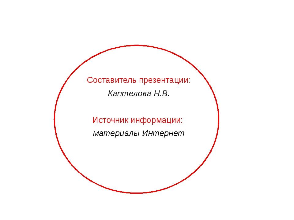 Составитель презентации: Каптелова Н.В. Источник информации: материалы Интернет
