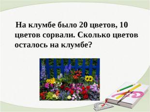 На клумбе было 20 цветов, 10 цветов сорвали. Сколько цветов осталось на клум