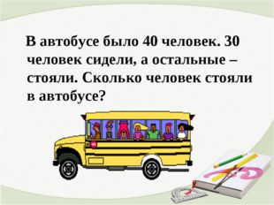В автобусе было 40 человек. 30 человек сидели, а остальные – стояли. Сколько