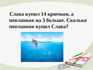 Слава купил 14 крючков, а поплавков на 3 больше. Сколько поплавков купил Сла