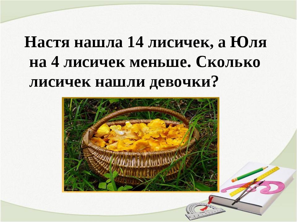 Настя нашла 14 лисичек, а Юля на 4 лисичек меньше. Сколько лисичек нашли дев...
