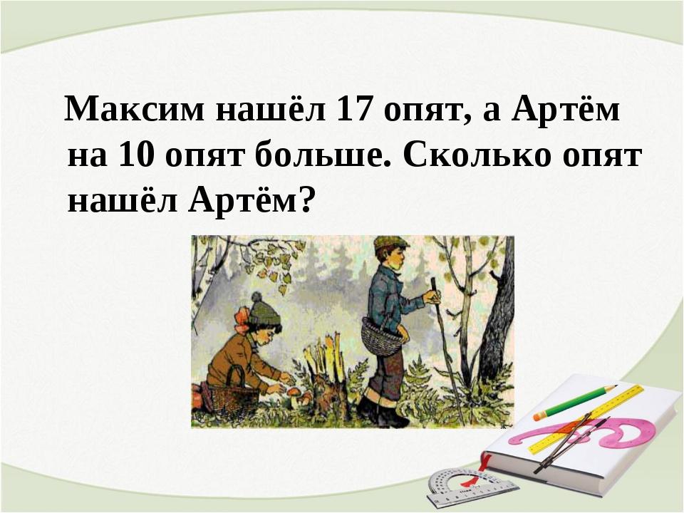 Максим нашёл 17 опят, а Артём на 10 опят больше. Сколько опят нашёл Артём?