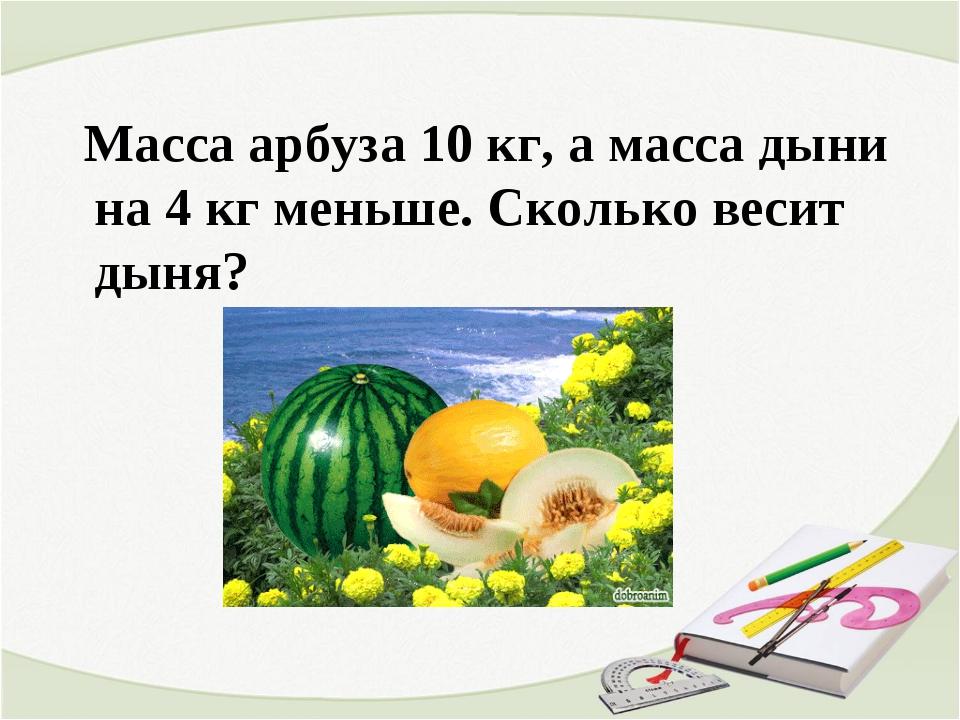 Масса арбуза 10 кг, а масса дыни на 4 кг меньше. Сколько весит дыня?