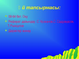 Үй тапсырмасы: 58-64 бет. Оқу Реферат дайындау. С. Қожанов,С. Садуақасов, Т.Р
