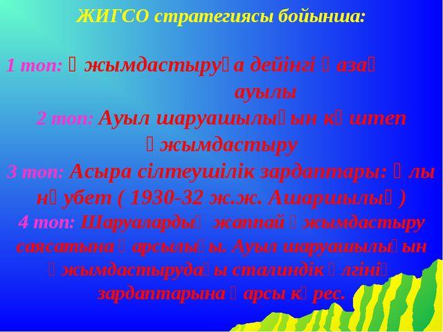 ЖИГСО стратегиясы бойынша: 1 топ: Ұжымдастыруға дейінгі қазақ ауылы 2 топ: Ау...