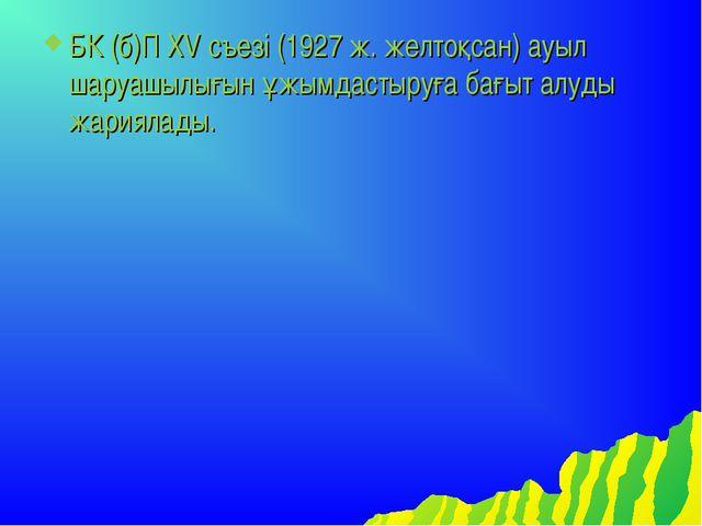 БК (б)П XV съезі (1927 ж. желтоқсан) ауыл шаруашылығын ұжымдастыруға бағыт ал...