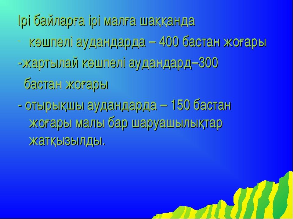 Ірі байларға ірі малға шаққанда көшпелі аудандарда – 400 бастан жоғары -жарты...