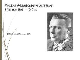 Михаил Афанасьевич Булгаков 3 (15) мая 1891 — 1940 гг. 120 лет со дня рожде