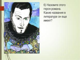 6) Назовите этого героя романа. Какие названия в литературе он еще имеет?