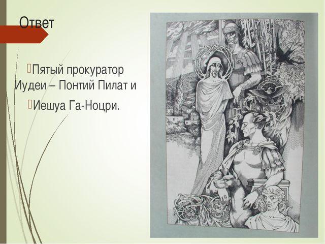 Ответ Пятый прокуратор Иудеи – Понтий Пилат и Иешуа Га-Ноцри.