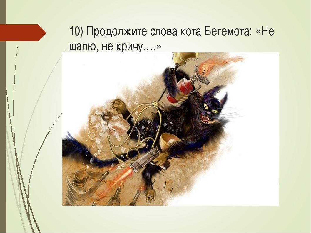 10) Продолжите слова кота Бегемота: «Не шалю, не кричу….»