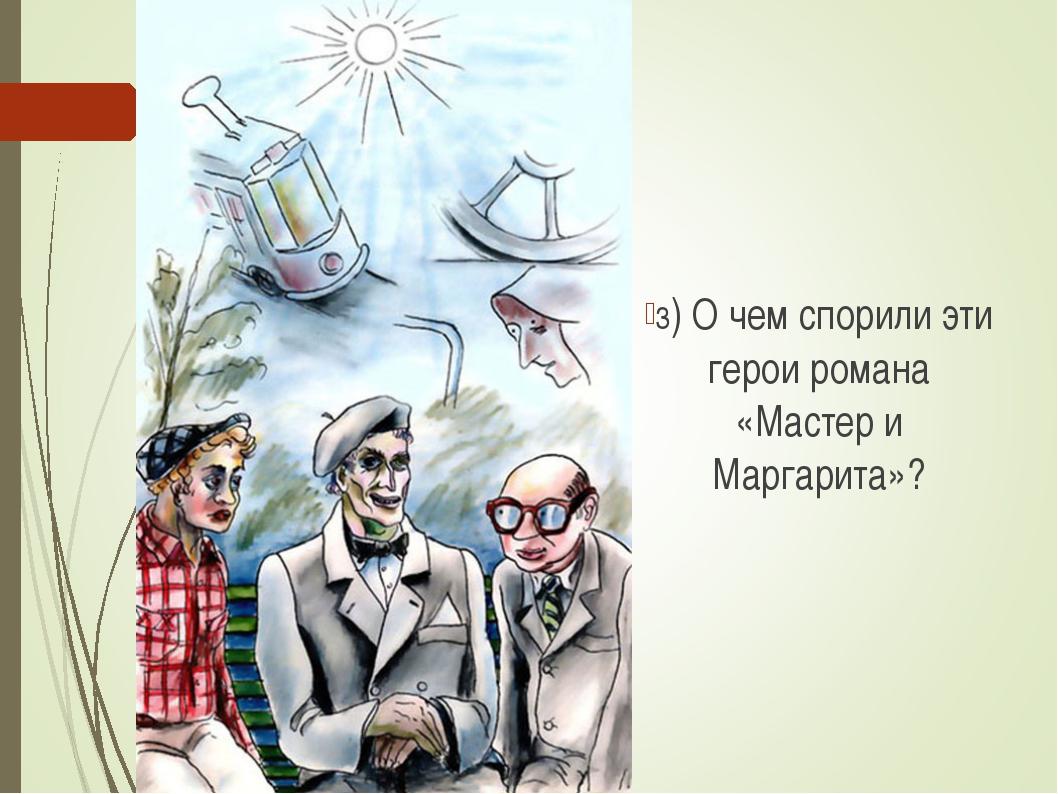 3) О чем спорили эти герои романа «Мастер и Маргарита»?